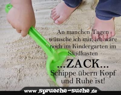 An manchen tagen wünsche ich mir, ich wäre noch im Kindergarten im Sandksten, Schippe übern Kopf und Ruhe ist.