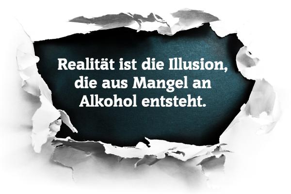 Realität ist die Illusion, die aus Mangel an Alkohol entsteht.