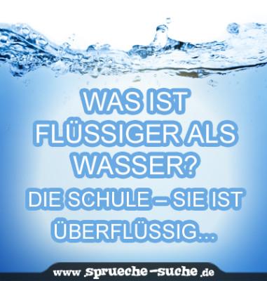 Was ist flüssiger als Wasser? Die Schule - sie ist überflüssig...