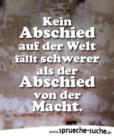 Sprüche Abschied U2013 Kein Abschied Auf Der Welt Fällt Schwerer Als Der  Abschied Von Der Macht.