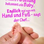 Unsere Abteilung bekommt ein Baby. Endlich mal was mit Hand und Fuß - sagt der Chef...