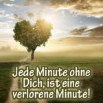 Jede Minute ohne Dich, ist eine verlorene Minute!