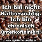 Ich bin nicht Kaffeesüchtig. Ich bin chronisch unterkoffeiniert!