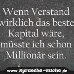 Wenn Verstand wirklich das beste Kapital wäre, müsste ich schon Millionär sein.