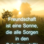 Freundschaft ist eine Sonne, die alle Sorgen in den Schatten stellt!