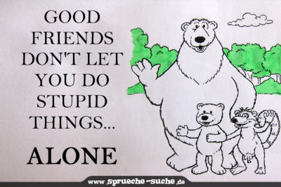 Good friends don't let you do stupid things ...  alone