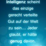 Intelligenz scheint das einzige gerecht verteilte Gut auf der Welt zu sein... Jeder glaubt, er hätte genug davon.