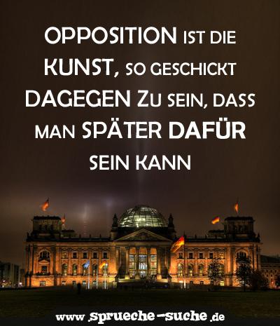Opposition ist die Kunst, so geschickt dagegen zu sein, dass man später dafür sein kann