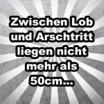 Zwischen Lob und Arschtritt liegen nicht mehr als 50cm...