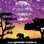 Friendship isn't about being inseperable. It is about being seperated and nothing changes.