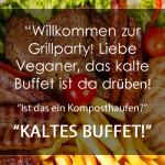 """""""Willkommen zur Grillparty! Liebe Veganer, das kalte Buffet ist da drüben! """"Ist das ein Komposthaufen?"""" """"Kaltes Buffet!"""""""