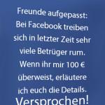 Freunde aufgepasst: Bei Facebook treiben sich in letzter Zeit sehr viele Betrüger rum. Wenn ihr mir 100 € überweist, erläutere ich euch die Details. Versprochen!