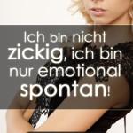 Ich bin nicht zickig, ich bin nur emotional spontan!