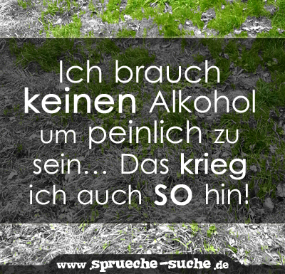 Spruch Ich Brauch Keinen Alkohol Um Peinlich Zu Sein