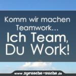 Komm wir machen Teamwork… Ich Team, Du Work!