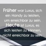 Früher war Luxus, sich ein Handy zu leisten, um erreichbar zu sein. Heute ist Luxus, es sich leisten zu können, nicht erreichbar zu sein.
