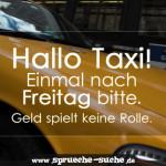 Hallo Taxi, einmal nach Freitag bitte. Geld spielt keine Rolle.