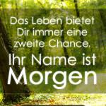 Das Leben bietet Dir immer eine zweite Chance. Ihr Name ist Morgen.