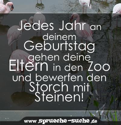 Jedes Jahr an deinem Geburtstag gehen deine Eltern in den Zoo und bewerfen den Storch mit Steinen!