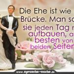 Die Ehe ist wie eine Brücke. Man sollte sie jeden Tag neu aufbauen, am besten von beiden Seiten.