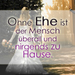 Ohne Ehe ist der Mensch überall und nirgends zu Hause.