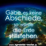 Gäbe es keine Abschiede, so würde die Erde stillstehen.