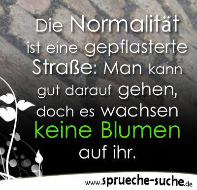 Die Normalität ist eine gepflasterte Straße: Man kann gut darauf gehen, doch es wachsen keine Blumen auf ihr.
