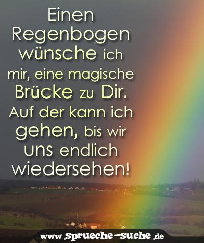 Einen Regenbogen wünsche ich mir, eine magische Brücke zu Dir. Auf der kann ich gehen, bis wir uns endlich wiedersehen!
