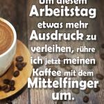 Um diesem Arbeitstag etwas mehr Ausdruck zu verleihen, rühre ich jetzt meinen Kaffee mit dem Mittelfinger um.