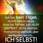 Ich bin kein Engel, nichts besonderes, mache Fehler, bin nicht perfekt, nicht normal, manchmal verrückt, aber wenigstens bin ich... ICH SELBST!