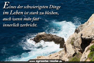Eines der schwierigsten Dinge im Leben ist stark zu bleiben, auch wenn man fast innerlich zerbricht.