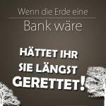 Wenn die Erde eine Bank wär, hättet Ihr sie längst gerettet!
