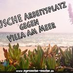 Tausche Arbeitsplatz gegen Villa am Meer!