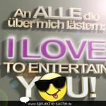 An ALLE die über mich lästern: I LOVE TO ENTERTAIN YOU!