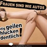 Frauen sind wie Autos - die richtig geilen schlucken ordentlich!