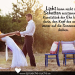 Licht kann nicht ohne Schatten existieren. Das Kunststück der Ehe besteht darin, den Kopf des anderen immer auf die Sonnenseite zu drehen.
