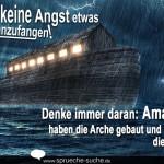 Habe keine Angst etwas Neues anzufangen! Denke immer daran: Amateure haben die Arche gebaut und Profis die Titanic!