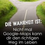 Die Wahrheit ist: Nicht mal Google-Maps kann dir den richtigen Weg im Leben zeigen!