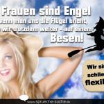 Wir Frauen sind Engel und wenn man uns die Flügel bricht, fliegen wir trotzdem weiter - auf einem Besen! Wir sind ja schließlich flexibel...
