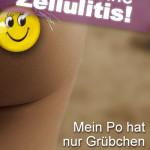 Das ist keine Zellulitis! Mein Po hat nur Grübchen wenn er lacht!