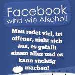 Facebook wirkt wie Alkohol! Man redet viel, ist offener, zieht sich aus, es gefällt einem alles und es kann süchtig machen!