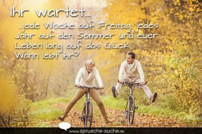 Ihr wartet jede Woche auf Freitag, jedes Jahr auf den Sommer und euer Leben lang auf das Glück. Wann lebt ihr?