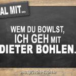Egal mit wem du bowlst, ich geh mit Dieter Bohlen.