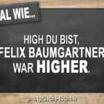 Egal wie high du bist, Felix Baumgartner war higher.