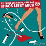 Sprüche für Frauen - Ich hasse das Chaos, aber das Chaos liebt mich.